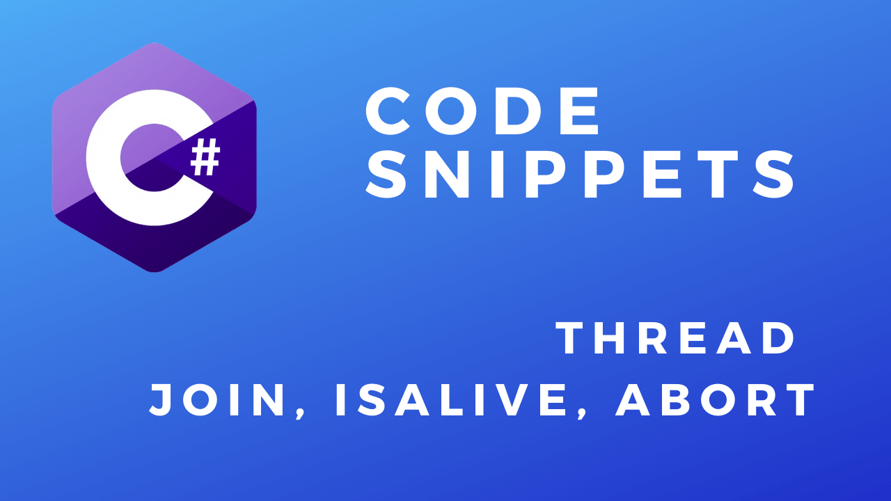 C# Code Snippets Thread Join IsAlive Abort